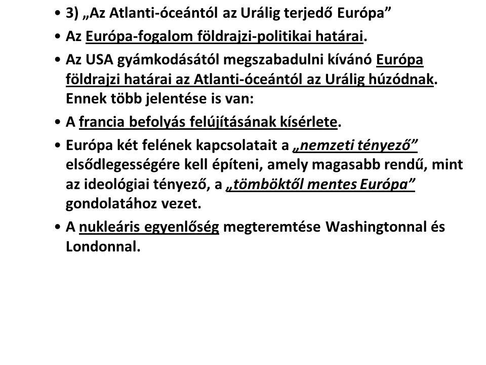 """3) """"Az Atlanti-óceántól az Urálig terjedő Európa"""" Az Európa-fogalom földrajzi-politikai határai. Az USA gyámkodásától megszabadulni kívánó Európa föld"""