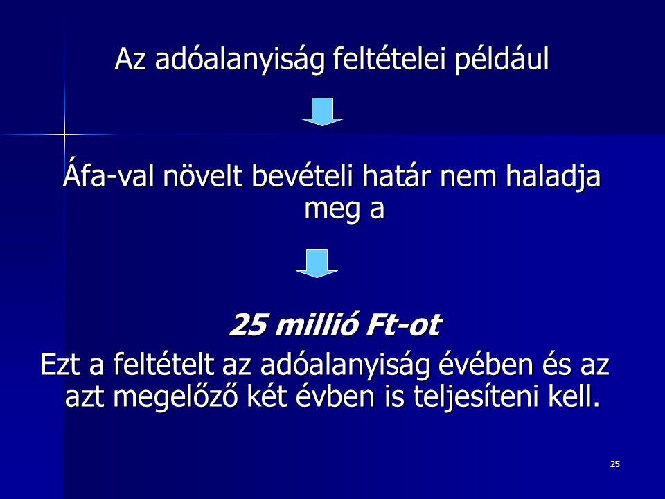25 Az adóalanyiság feltételei például Áfa-val növelt bevételi határ nem haladja meg a 25 millió Ft-ot Ezt a feltételt az adóalanyiság évében és az azt