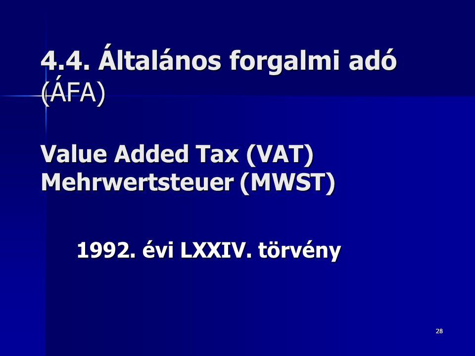 28 4.4. Általános forgalmi adó (ÁFA) Value Added Tax (VAT) Mehrwertsteuer (MWST) 1992. évi LXXIV. törvény