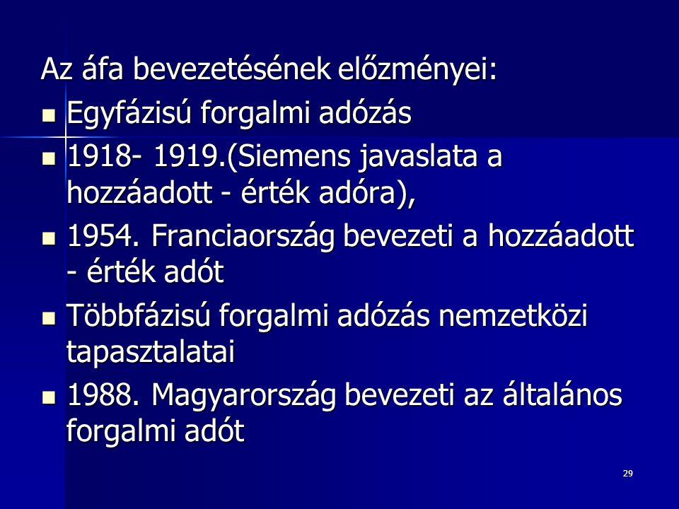 29 Az áfa bevezetésének előzményei: Egyfázisú forgalmi adózás Egyfázisú forgalmi adózás 1918- 1919.(Siemens javaslata a hozzáadott - érték adóra), 191