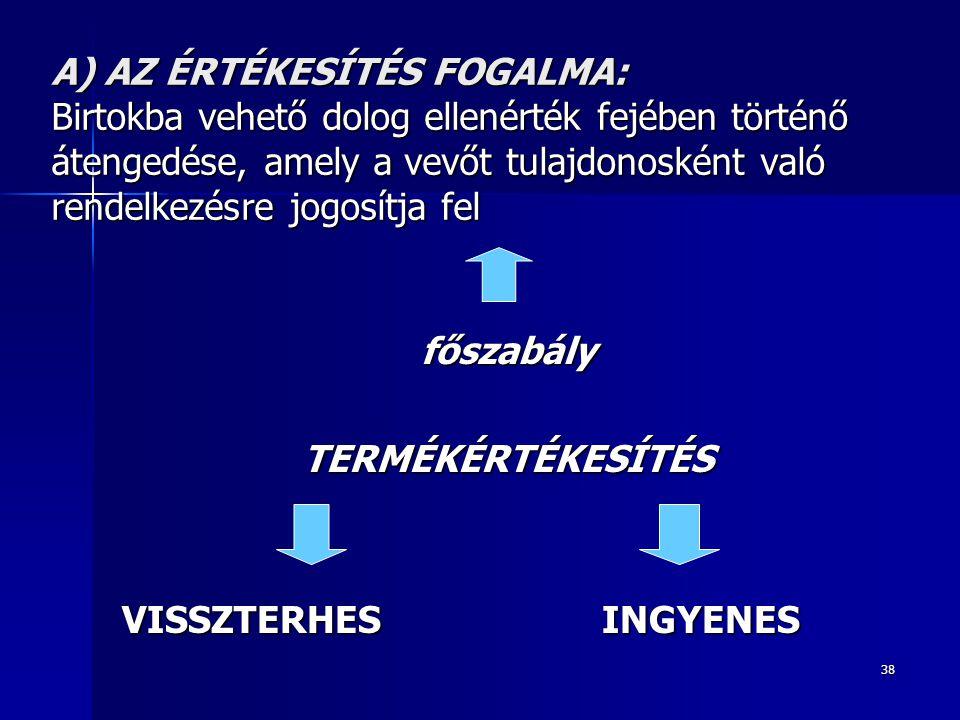38 A) AZ ÉRTÉKESÍTÉS FOGALMA: Birtokba vehető dolog ellenérték fejében történő átengedése, amely a vevőt tulajdonosként való rendelkezésre jogosítja f