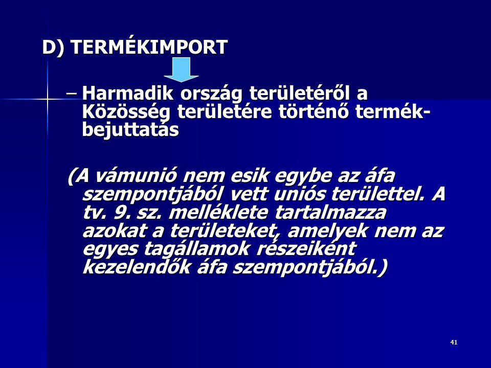 41 D) TERMÉKIMPORT –Harmadik ország területéről a Közösség területére történő termék- bejuttatás (A vámunió nem esik egybe az áfa szempontjából vett u