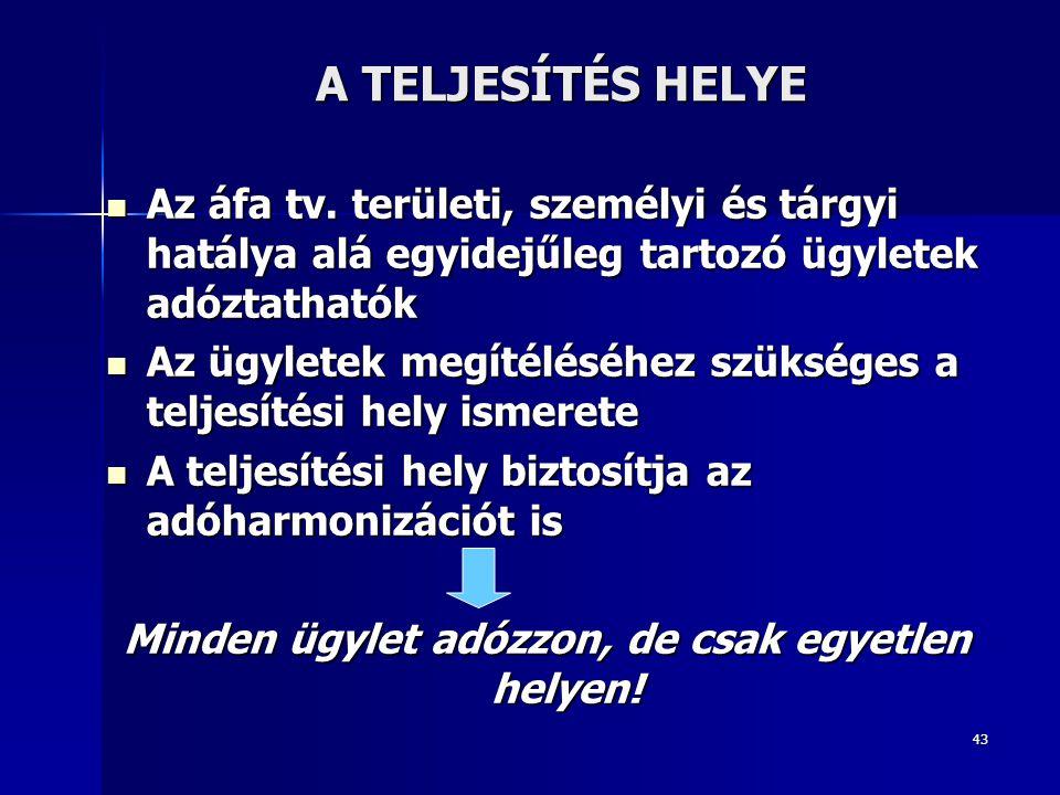43 A TELJESÍTÉS HELYE Az áfa tv. területi, személyi és tárgyi hatálya alá egyidejűleg tartozó ügyletek adóztathatók Az áfa tv. területi, személyi és t