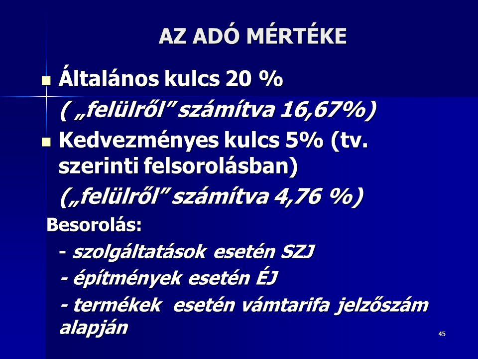 """45 AZ ADÓ MÉRTÉKE Általános kulcs 20 % Általános kulcs 20 % ( """"felülről"""" számítva 16,67%) Kedvezményes kulcs 5% (tv. szerinti felsorolásban) Kedvezmén"""