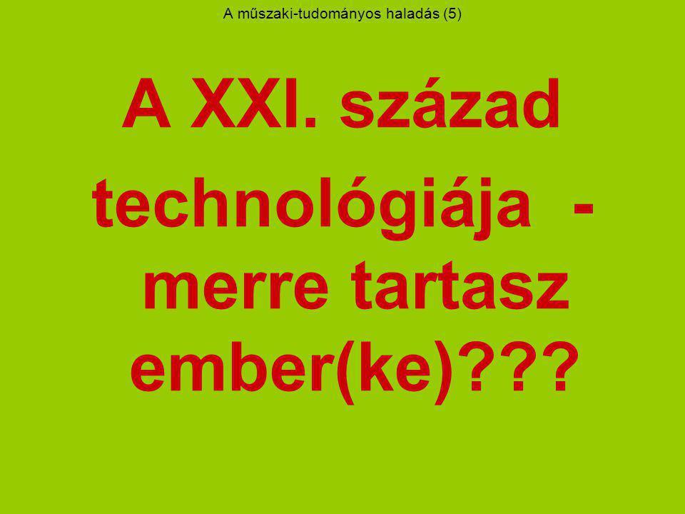 A műszaki-tudományos haladás (5) A XXI. század technológiája - merre tartasz ember(ke)???