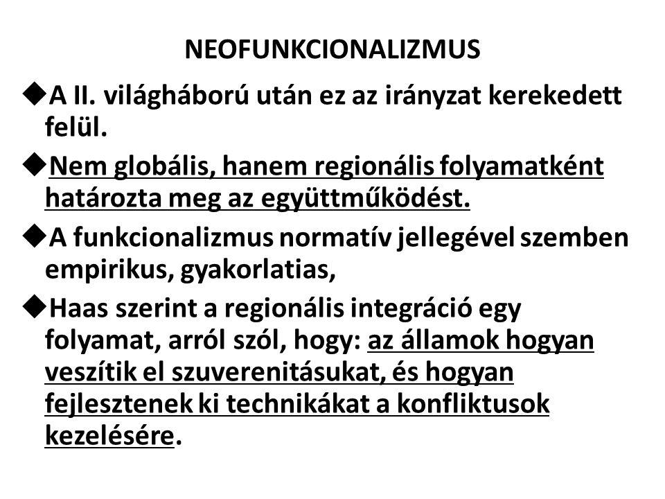 NEOFUNKCIONALIZMUS  A II. világháború után ez az irányzat kerekedett felül.  Nem globális, hanem regionális folyamatként határozta meg az együttműkö