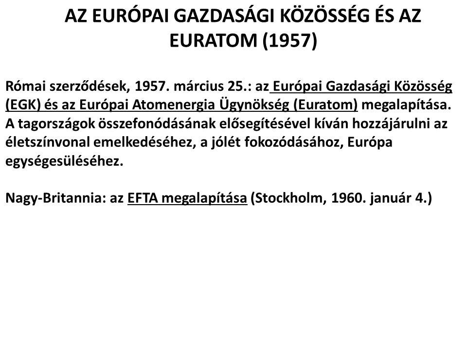 AZ EURÓPAI GAZDASÁGI KÖZÖSSÉG ÉS AZ EURATOM (1957) Római szerződések, 1957. március 25.: az Európai Gazdasági Közösség (EGK) és az Európai Atomenergia