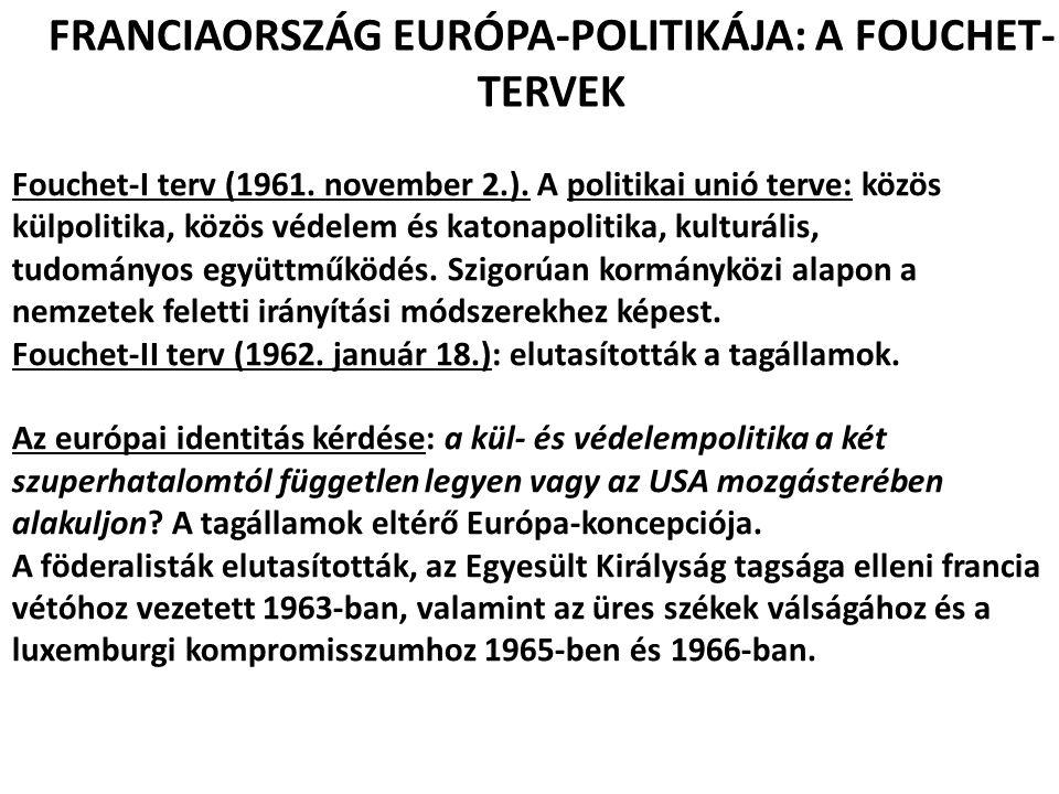 FRANCIAORSZÁG EURÓPA-POLITIKÁJA: A FOUCHET- TERVEK Fouchet-I terv (1961. november 2.). A politikai unió terve: közös külpolitika, közös védelem és kat