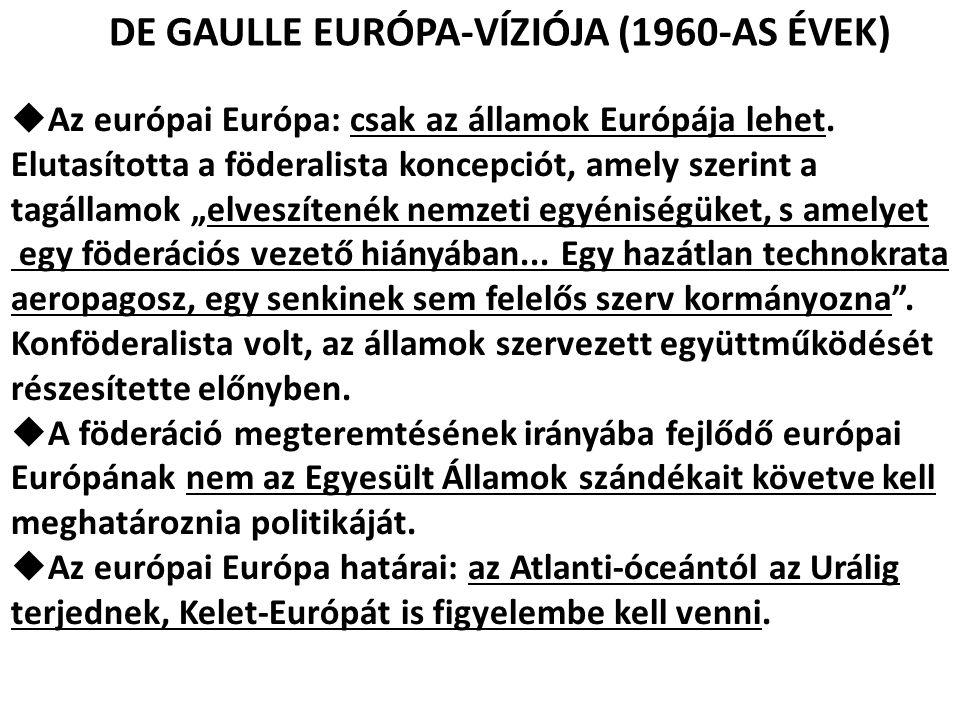 DE GAULLE EURÓPA-VÍZIÓJA (1960-AS ÉVEK)  Az európai Európa: csak az államok Európája lehet. Elutasította a föderalista koncepciót, amely szerint a ta