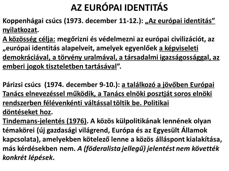 """AZ EURÓPAI IDENTITÁS Koppenhágai csúcs (1973. december 11-12.): """"Az európai identitás"""" nyilatkozat. A közösség célja: megőrizni és védelmezni az európ"""