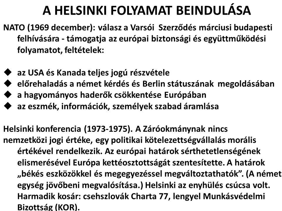 A HELSINKI FOLYAMAT BEINDULÁSA NATO (1969 december): válasz a Varsói Szerződés márciusi budapesti felhívására - támogatja az európai biztonsági és egy