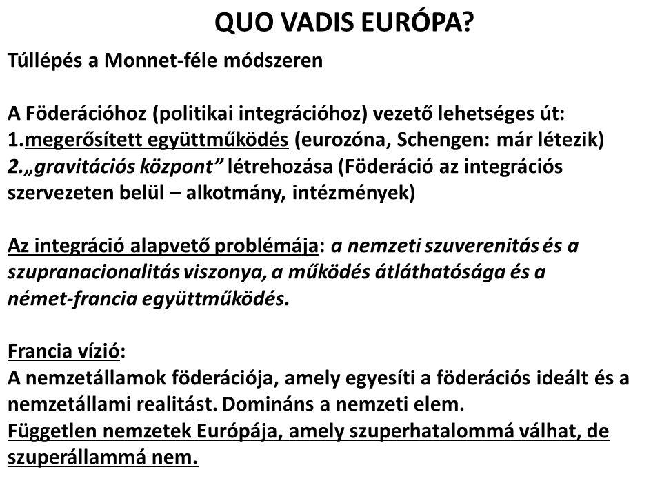 QUO VADIS EURÓPA? Túllépés a Monnet-féle módszeren A Föderációhoz (politikai integrációhoz) vezető lehetséges út: 1.megerősített együttműködés (eurozó