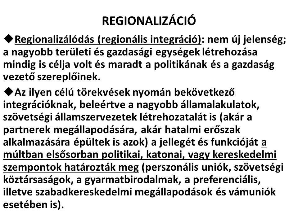 REGIONALIZÁCIÓ  Regionalizálódás (regionális integráció): nem új jelenség; a nagyobb területi és gazdasági egységek létrehozása mindig is célja volt