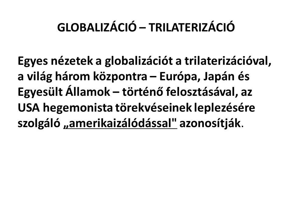 GLOBALIZÁCIÓ – TRILATERIZÁCIÓ Egyes nézetek a globalizációt a trilaterizációval, a világ három központra – Európa, Japán és Egyesült Államok – történő