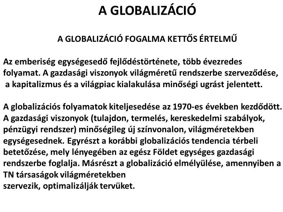 A GLOBALIZÁCIÓ A GLOBALIZÁCIÓ FOGALMA KETTŐS ÉRTELMŰ Az emberiség egységesedő fejlődéstörténete, több évezredes folyamat. A gazdasági viszonyok világm