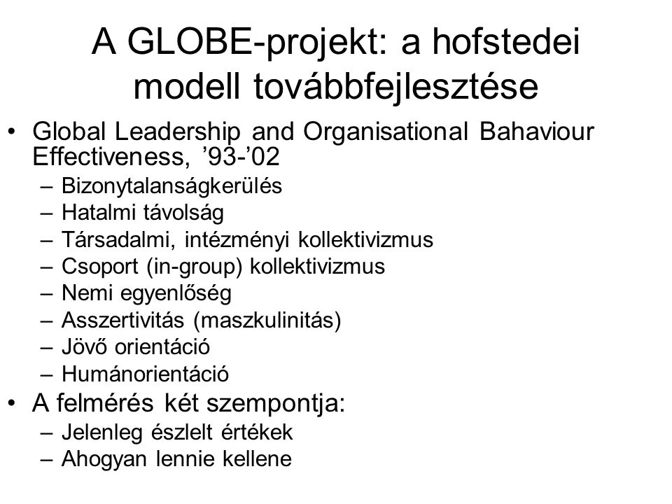 A GLOBE-projekt: a hofstedei modell továbbfejlesztése Global Leadership and Organisational Bahaviour Effectiveness, '93-'02 –Bizonytalanságkerülés –Ha