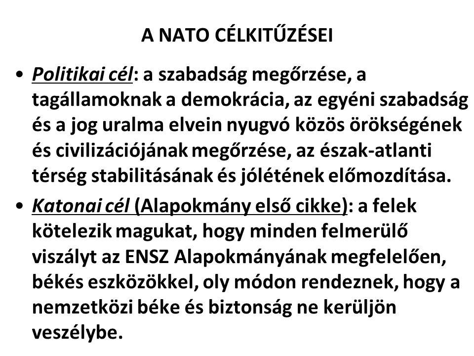 A NATO CÉLKITŰZÉSEI Politikai cél: a szabadság megőrzése, a tagállamoknak a demokrácia, az egyéni szabadság és a jog uralma elvein nyugvó közös örökségének és civilizációjának megőrzése, az észak-atlanti térség stabilitásának és jólétének előmozdítása.