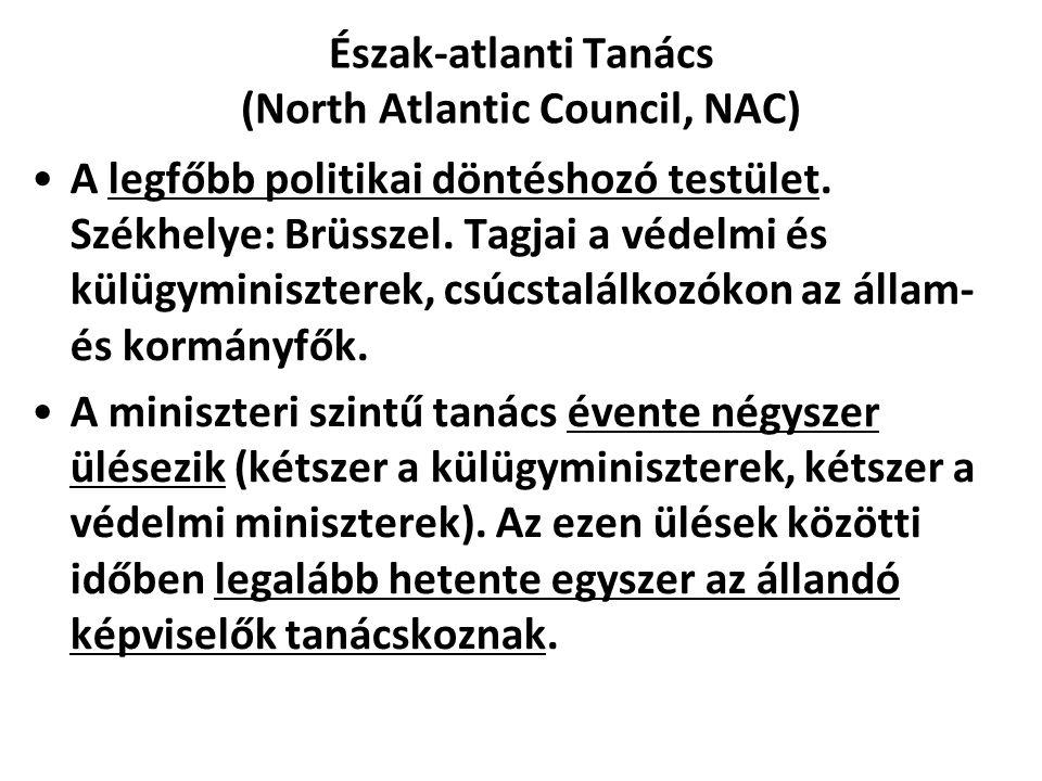Észak-atlanti Tanács (North Atlantic Council, NAC) A legfőbb politikai döntéshozó testület. Székhelye: Brüsszel. Tagjai a védelmi és külügyminiszterek