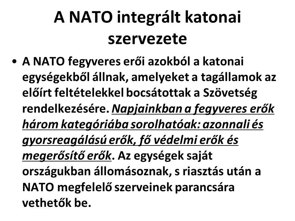A NATO integrált katonai szervezete A NATO fegyveres erői azokból a katonai egységekből állnak, amelyeket a tagállamok az előírt feltételekkel bocsátottak a Szövetség rendelkezésére.