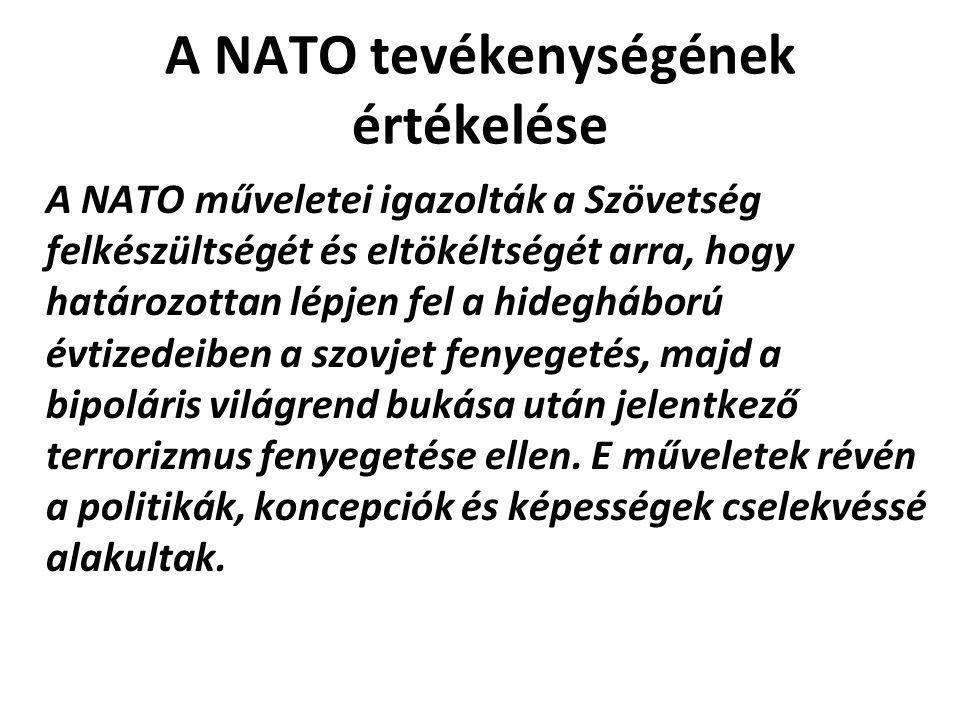 A NATO tevékenységének értékelése A NATO műveletei igazolták a Szövetség felkészültségét és eltökéltségét arra, hogy határozottan lépjen fel a hidegháború évtizedeiben a szovjet fenyegetés, majd a bipoláris világrend bukása után jelentkező terrorizmus fenyegetése ellen.