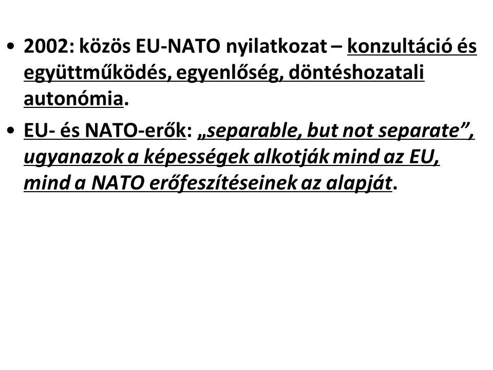 """2002: közös EU-NATO nyilatkozat – konzultáció és együttműködés, egyenlőség, döntéshozatali autonómia. EU- és NATO-erők: """"separable, but not separate"""","""