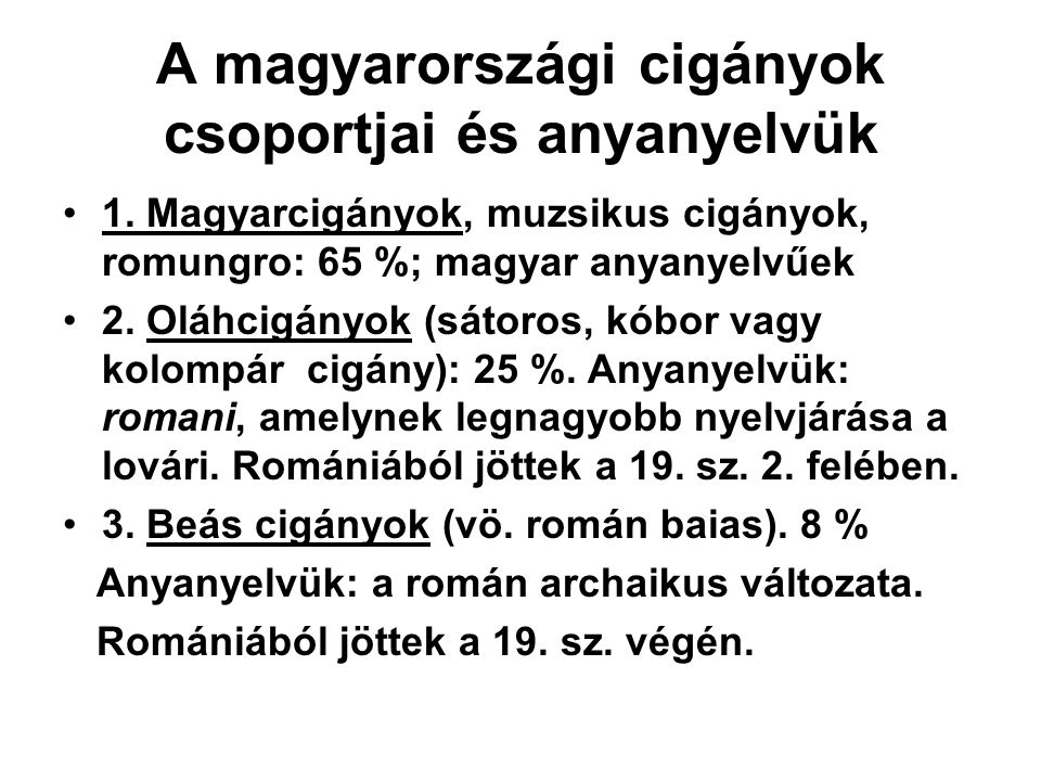 A magyarországi cigányok csoportjai és anyanyelvük 1. Magyarcigányok, muzsikus cigányok, romungro: 65 %; magyar anyanyelvűek 2. Oláhcigányok (sátoros,