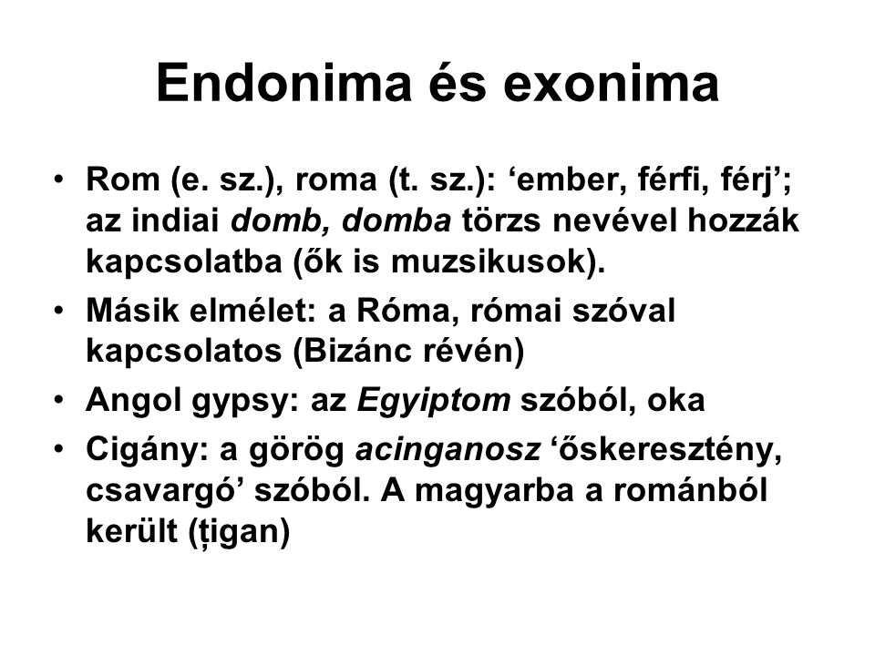 Endonima és exonima Rom (e. sz.), roma (t. sz.): 'ember, férfi, férj'; az indiai domb, domba törzs nevével hozzák kapcsolatba (ők is muzsikusok). Mási