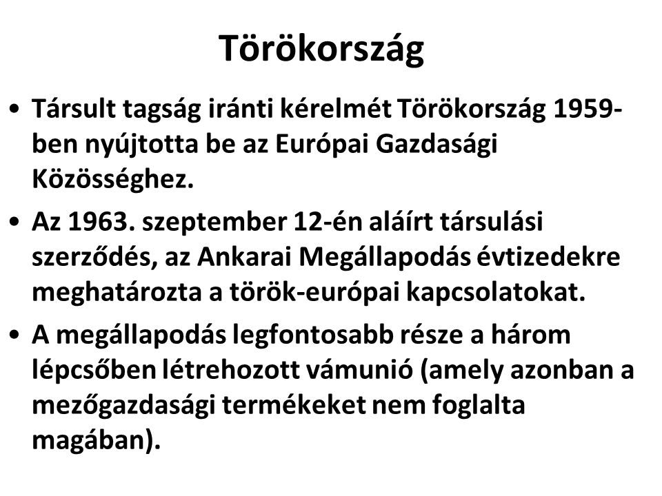 Törökország Társult tagság iránti kérelmét Törökország 1959- ben nyújtotta be az Európai Gazdasági Közösséghez. Az 1963. szeptember 12-én aláírt társu