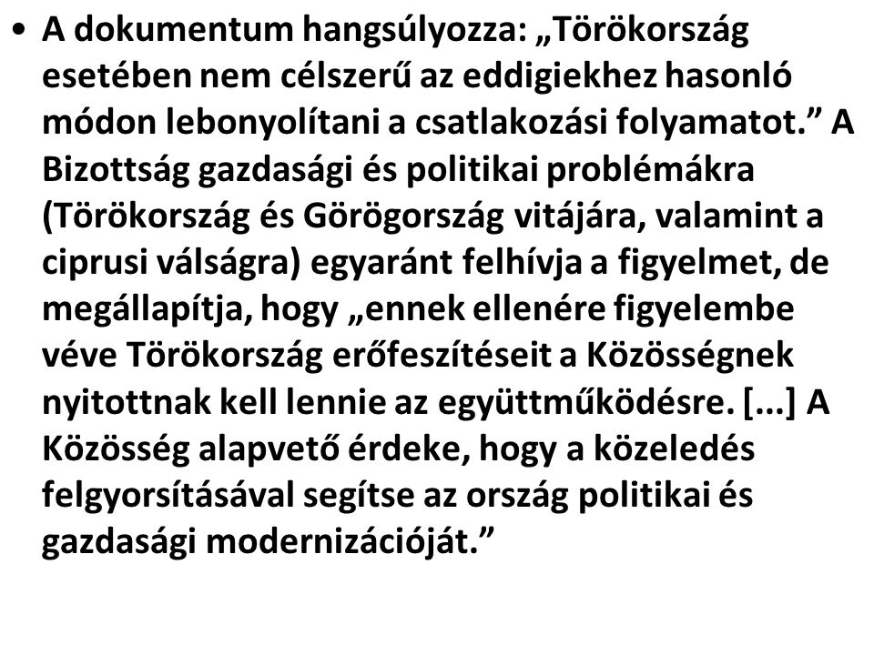 """A dokumentum hangsúlyozza: """"Törökország esetében nem célszerű az eddigiekhez hasonló módon lebonyolítani a csatlakozási folyamatot. A Bizottság gazdasági és politikai problémákra (Törökország és Görögország vitájára, valamint a ciprusi válságra) egyaránt felhívja a figyelmet, de megállapítja, hogy """"ennek ellenére figyelembe véve Törökország erőfeszítéseit a Közösségnek nyitottnak kell lennie az együttműködésre."""