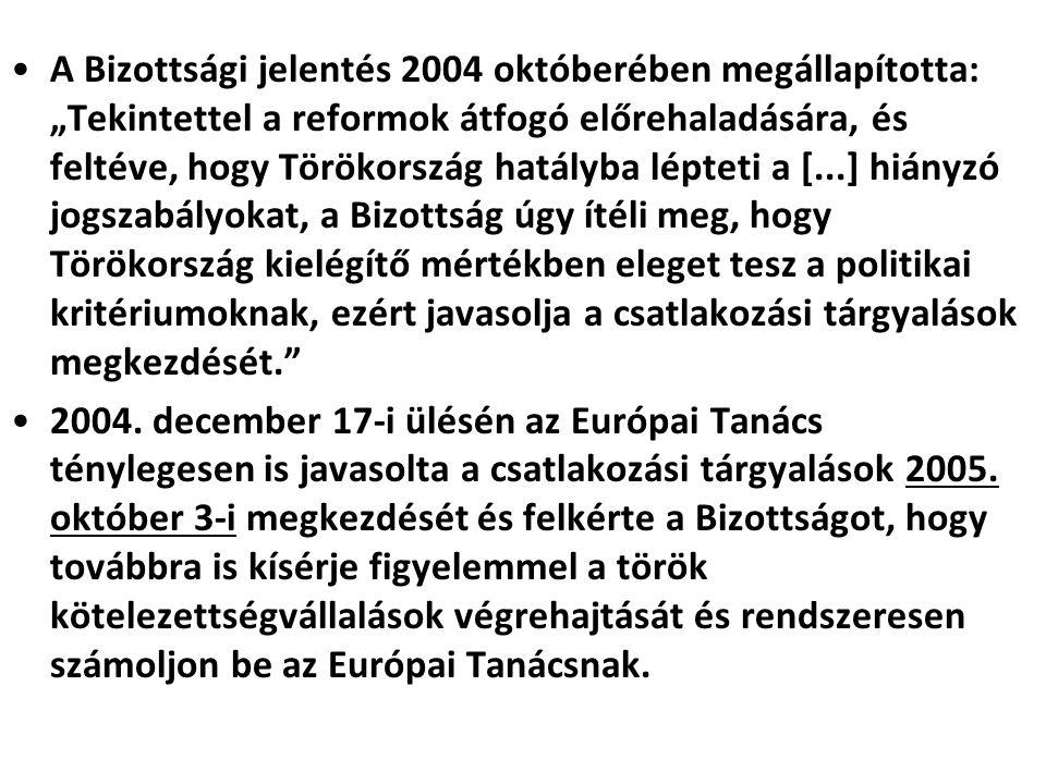 """A Bizottsági jelentés 2004 októberében megállapította: """"Tekintettel a reformok átfogó előrehaladására, és feltéve, hogy Törökország hatályba lépteti a [...] hiányzó jogszabályokat, a Bizottság úgy ítéli meg, hogy Törökország kielégítő mértékben eleget tesz a politikai kritériumoknak, ezért javasolja a csatlakozási tárgyalások megkezdését. 2004."""