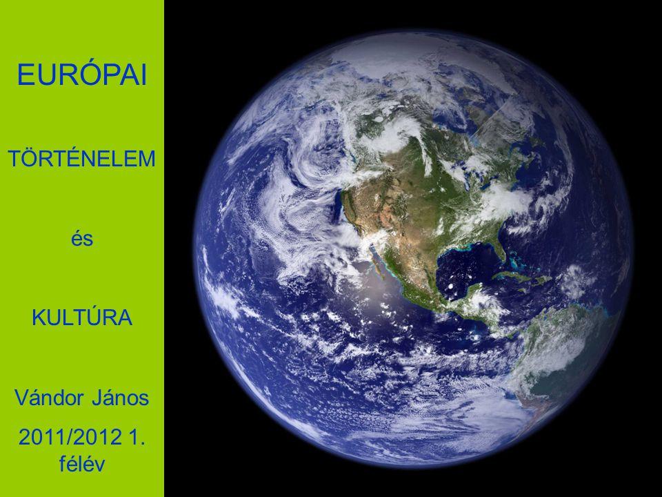 EURÓPAI TÖRTÉNELEM és KULTÚRA Vándor János 2011/2012 1. félév