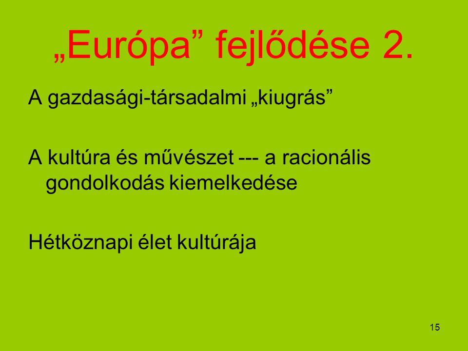 """15 """"Európa"""" fejlődése 2. A gazdasági-társadalmi """"kiugrás"""" A kultúra és művészet --- a racionális gondolkodás kiemelkedése Hétköznapi élet kultúrája"""