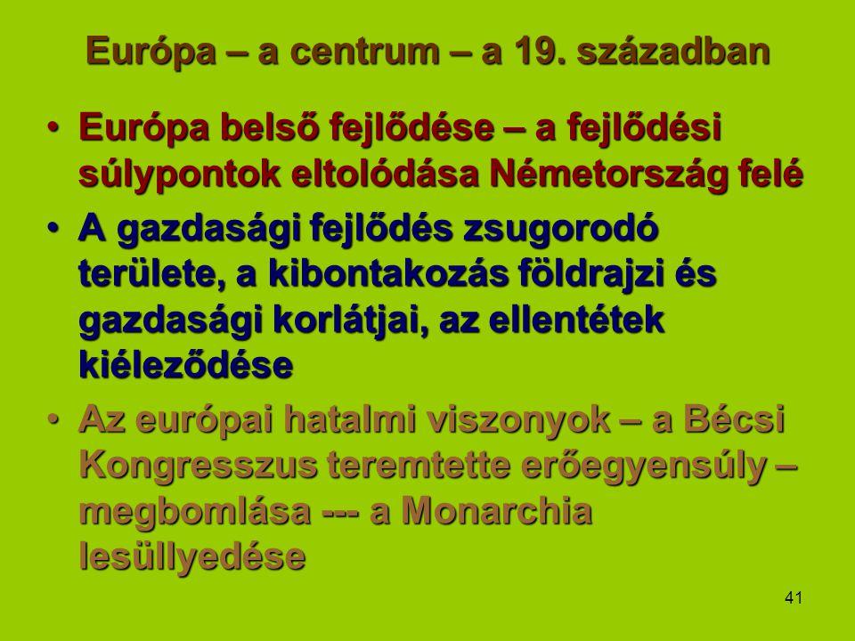 41 Európa – a centrum – a 19. században Európa belső fejlődése – a fejlődési súlypontok eltolódása Németország feléEurópa belső fejlődése – a fejlődés