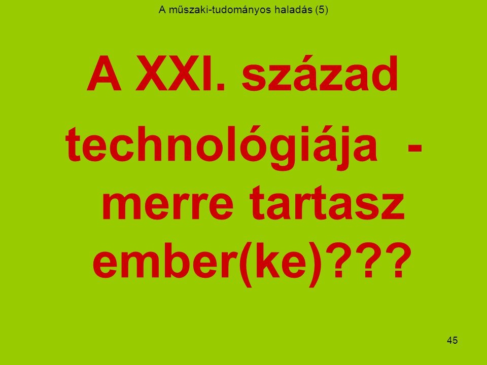 45 A műszaki-tudományos haladás (5) A XXI. század technológiája - merre tartasz ember(ke)