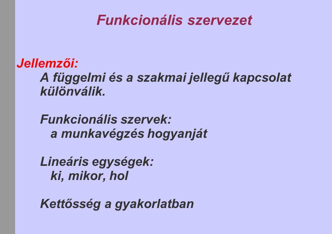 Funkcionális szervezet Jellemzői: A függelmi és a szakmai jellegű kapcsolat különválik. Funkcionális szervek: a munkavégzés hogyanját Lineáris egysége