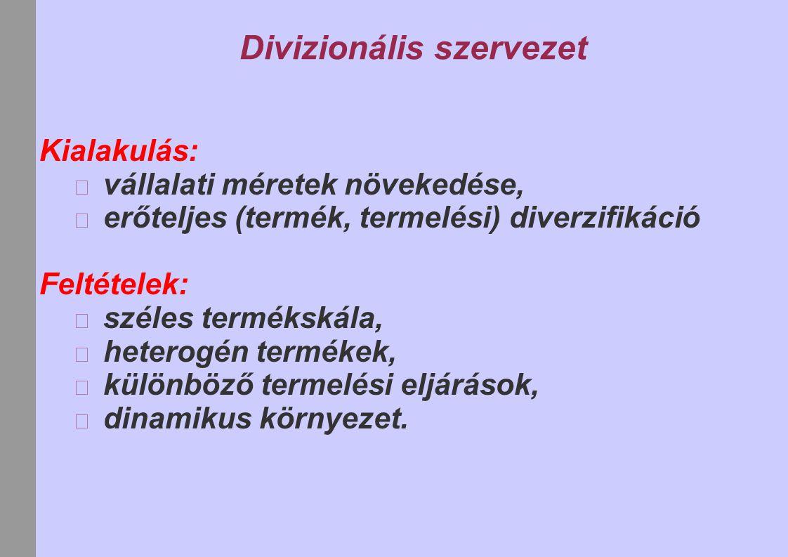 Divizionális szervezet Kialakulás: vállalati méretek növekedése, erőteljes (termék, termelési) diverzifikáció Feltételek: széles termékskála, heterogé