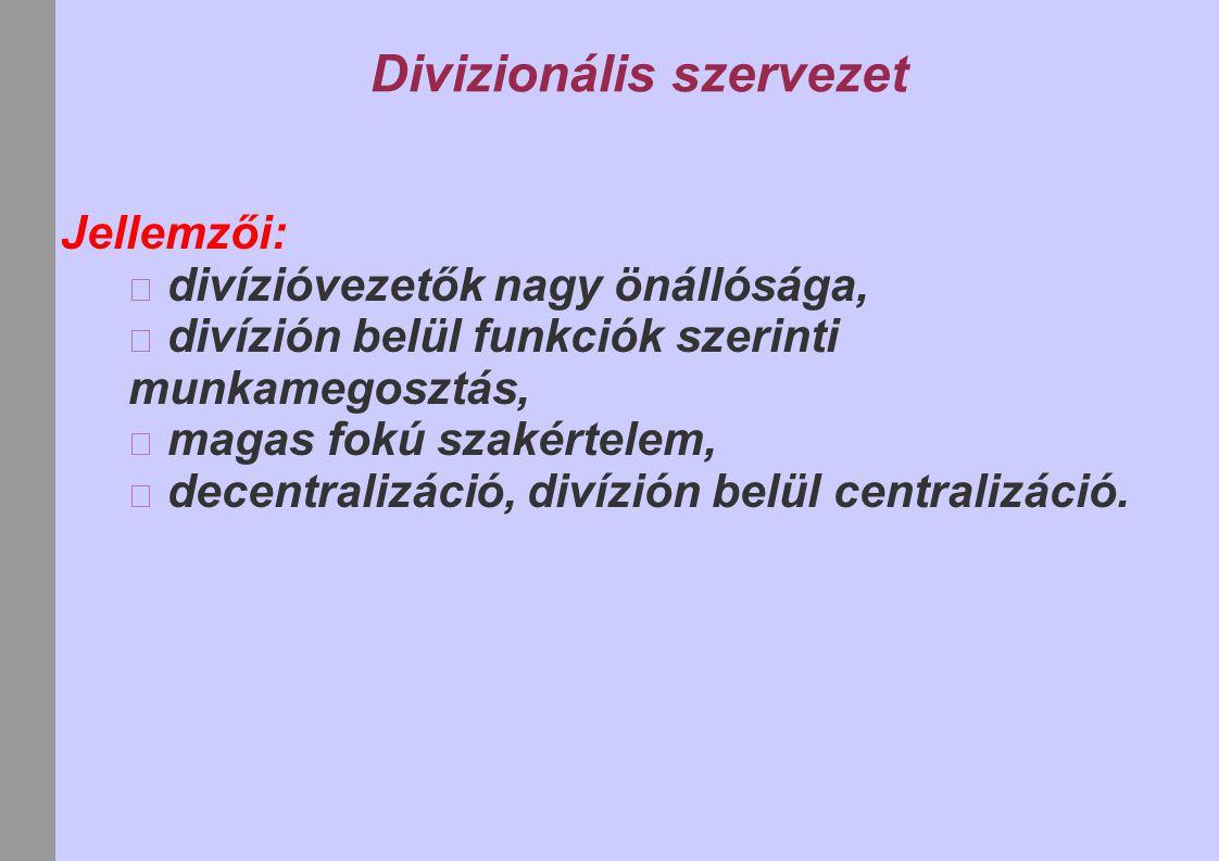 Divizionális szervezet Jellemzői: divízióvezetők nagy önállósága, divízión belül funkciók szerinti munkamegosztás, magas fokú szakértelem, decentraliz