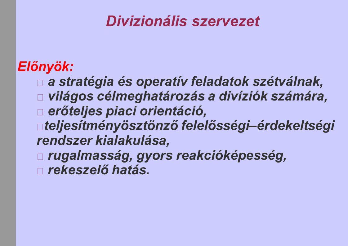 Divizionális szervezet Előnyök: a stratégia és operatív feladatok szétválnak, világos célmeghatározás a divíziók számára, erőteljes piaci orientáció,