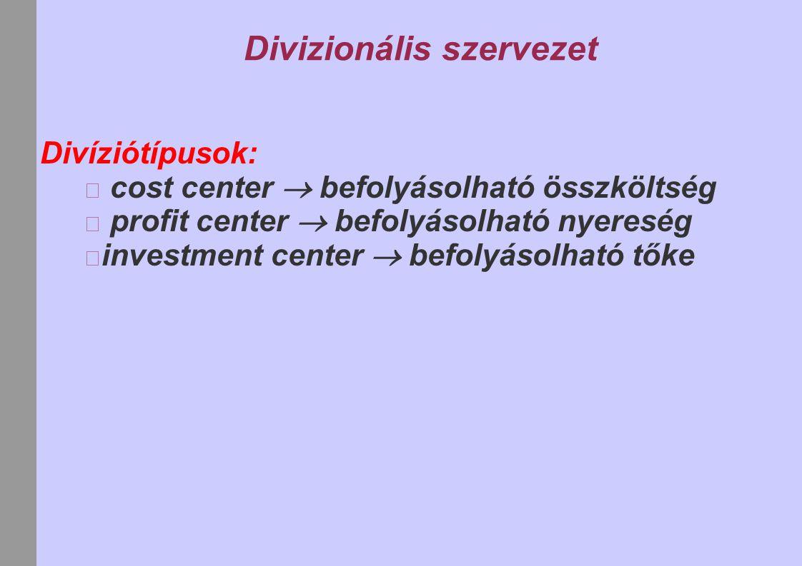 Divizionális szervezet Divíziótípusok: cost center  befolyásolható összköltség profit center  befolyásolható nyereség investment center  befolyásol