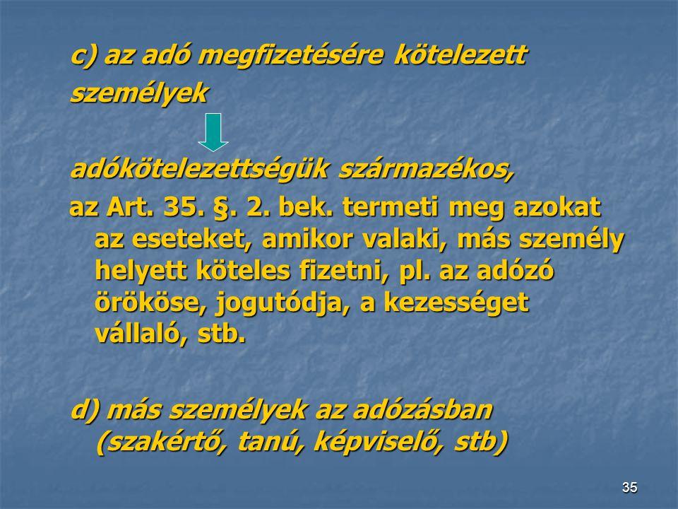 35 c) az adó megfizetésére kötelezett személyek adókötelezettségük származékos, az Art. 35. §. 2. bek. termeti meg azokat az eseteket, amikor valaki,