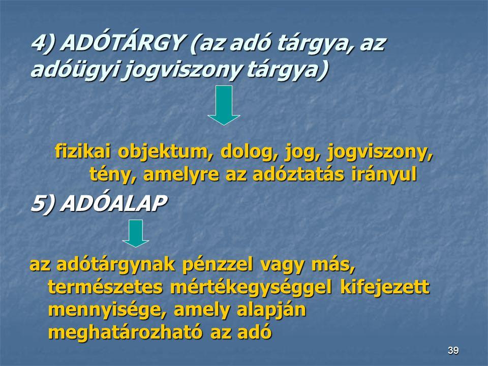 39 4) ADÓTÁRGY (az adó tárgya, az adóügyi jogviszony tárgya) fizikai objektum, dolog, jog, jogviszony, tény, amelyre az adóztatás irányul 5) ADÓALAP a
