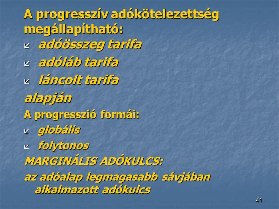 41 A progresszív adókötelezettség megállapítható: å adóösszeg tarifa å adóláb tarifa å láncolt tarifa alapján A progresszió formái: å globális å folyt
