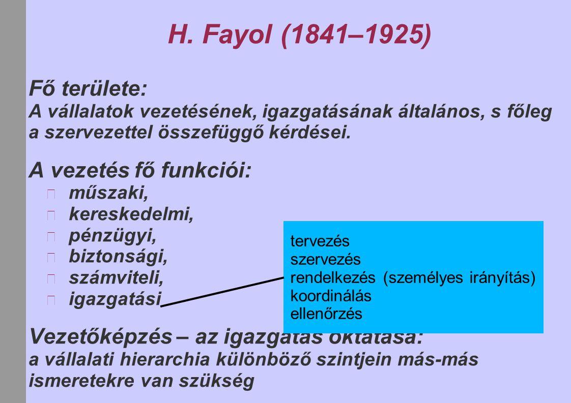 H. Fayol (1841–1925) Fő területe: A vállalatok vezetésének, igazgatásának általános, s főleg a szervezettel összefüggő kérdései. A vezetés fő funkciói
