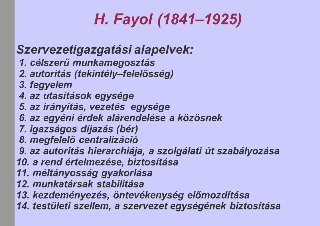 H. Fayol (1841–1925) Szervezetigazgatási alapelvek: 1. célszerű munkamegosztás 2. autoritás (tekintély–felelősség) 3. fegyelem 4. az utasítások egység