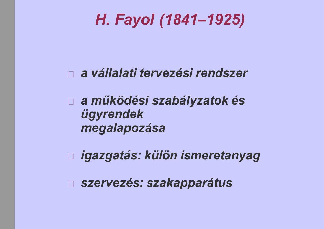 H. Fayol (1841–1925) a vállalati tervezési rendszer a működési szabályzatok és ügyrendek megalapozása igazgatás: külön ismeretanyag szervezés: szakapp