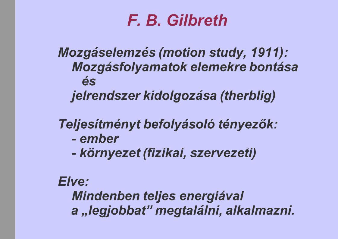 F. B. Gilbreth Mozgáselemzés (motion study, 1911): Mozgásfolyamatok elemekre bontása és jelrendszer kidolgozása (therblig) Teljesítményt befolyásoló t