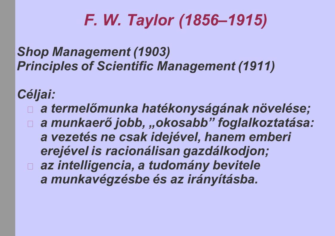 F. W. Taylor (1856–1915) Shop Management (1903) Principles of Scientific Management (1911) Céljai: a termelőmunka hatékonyságának növelése; a munkaerő