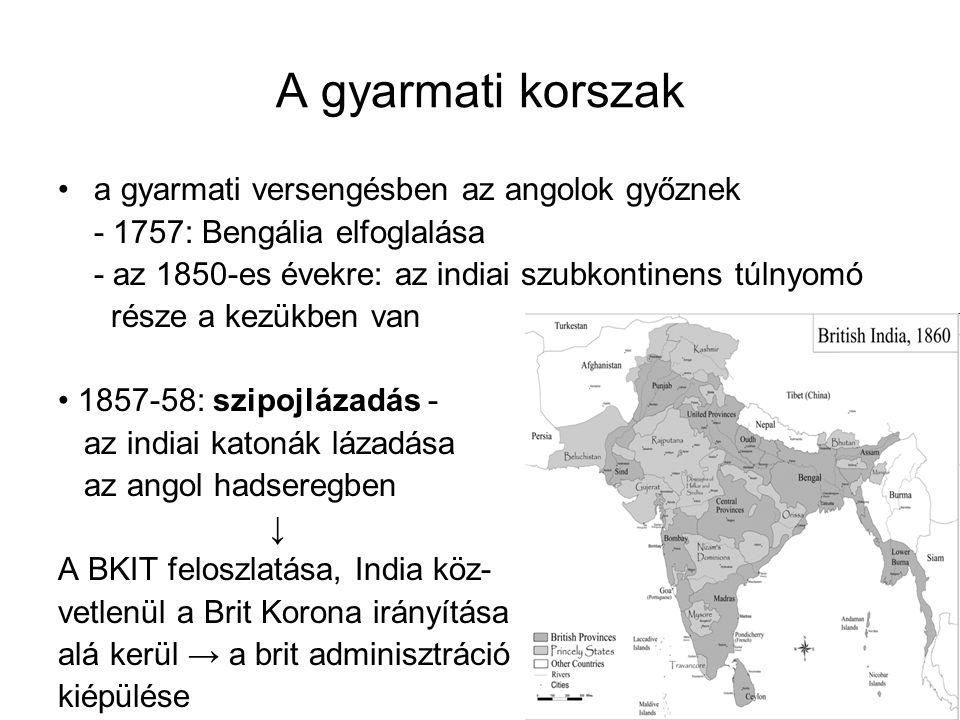 A gyarmati korszak a gyarmati versengésben az angolok győznek - 1757: Bengália elfoglalása - az 1850-es évekre: az indiai szubkontinens túlnyomó része a kezükben van 1857-58: szipojlázadás - az indiai katonák lázadása az angol hadseregben ↓ A BKIT feloszlatása, India köz- vetlenül a Brit Korona irányítása alá kerül → a brit adminisztráció kiépülése