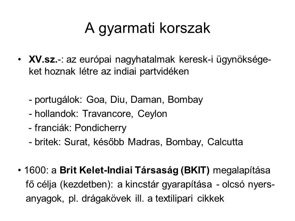 A gyarmati korszak XV.sz.-: az európai nagyhatalmak keresk-i ügynöksége- ket hoznak létre az indiai partvidéken - portugálok: Goa, Diu, Daman, Bombay - hollandok: Travancore, Ceylon - franciák: Pondicherry - britek: Surat, később Madras, Bombay, Calcutta 1600: a Brit Kelet-Indiai Társaság (BKIT) megalapítása fő célja (kezdetben): a kincstár gyarapítása - olcsó nyers- anyagok, pl.