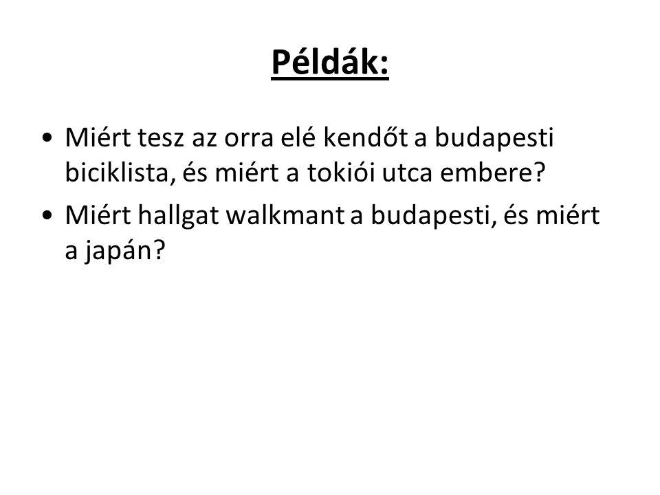 Példák: Miért tesz az orra elé kendőt a budapesti biciklista, és miért a tokiói utca embere? Miért hallgat walkmant a budapesti, és miért a japán?